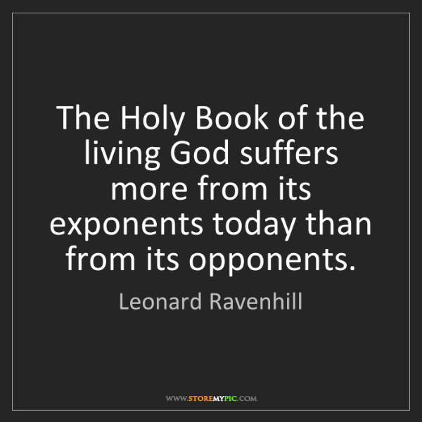 Leonard Ravenhill: The Holy Book of the living God suffers more from its...