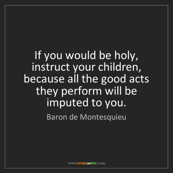 Baron de Montesquieu: If you would be holy, instruct your children, because...