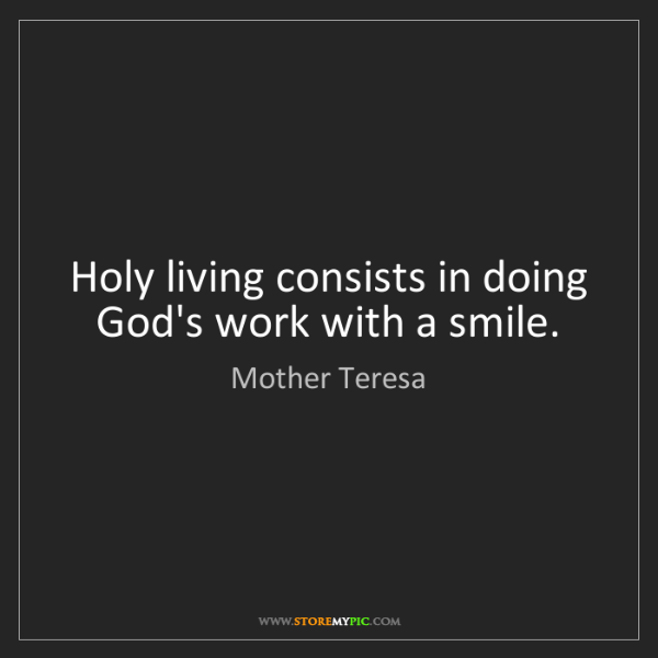 Mother Teresa: Holy living consists in doing God's work with a smile.
