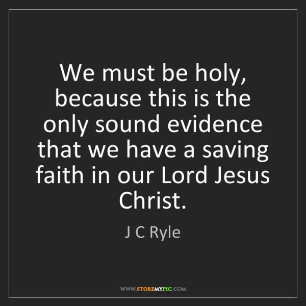 J C Ryle: We must be holy, because this is the only sound evidence...