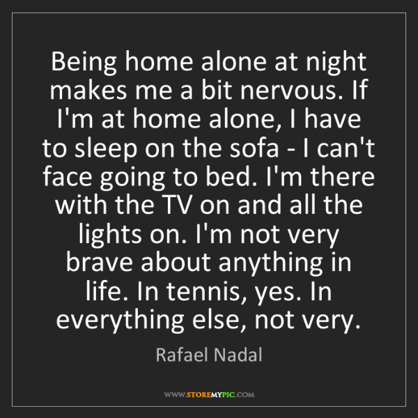 Rafael Nadal: Being home alone at night makes me a bit nervous. If...