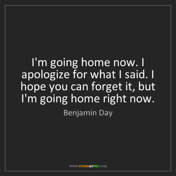 Benjamin Day: I'm going home now. I apologize for what I said. I hope...