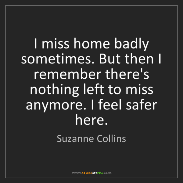 Suzanne Collins: I miss home badly sometimes. But then I remember there's...