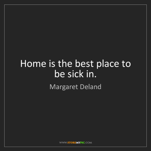 Margaret Deland: Home is the best place to be sick in.