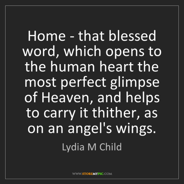 Lydia M Child: Home - that blessed word, which opens to the human heart...