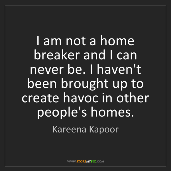Kareena Kapoor: I am not a home breaker and I can never be. I haven't...