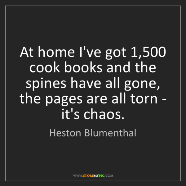 Heston Blumenthal: At home I've got 1,500 cook books and the spines have...