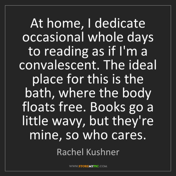 Rachel Kushner: At home, I dedicate occasional whole days to reading...
