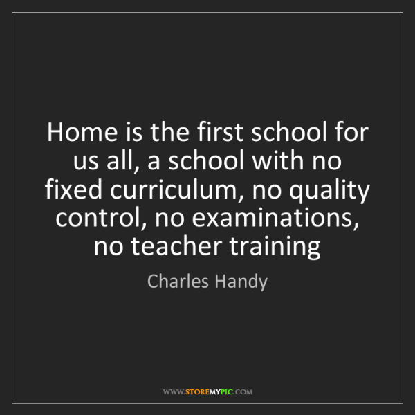 Charles Handy: Home is the first school for us all, a school with no...