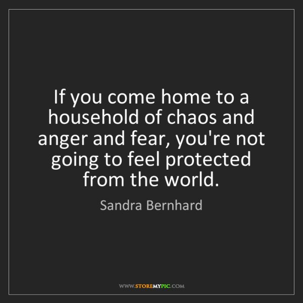 Sandra Bernhard: If you come home to a household of chaos and anger and...