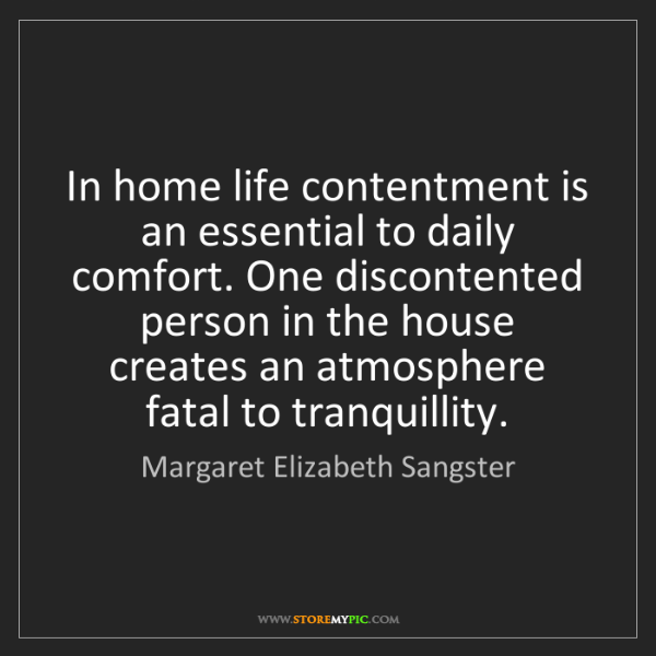 Margaret Elizabeth Sangster: In home life contentment is an essential to daily comfort....
