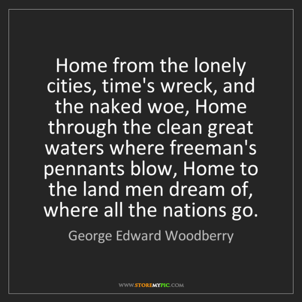 George Edward Woodberry: Home from the lonely cities, time's wreck, and the naked...