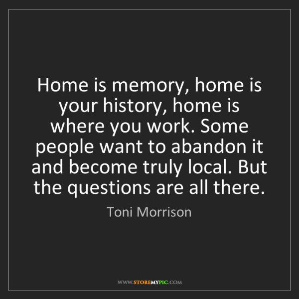 Toni Morrison: Home is memory, home is your history, home is where you...
