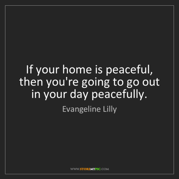 Evangeline Lilly: If your home is peaceful, then you're going to go out...