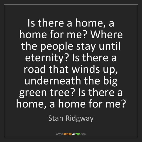 Stan Ridgway: Is there a home, a home for me? Where the people stay...