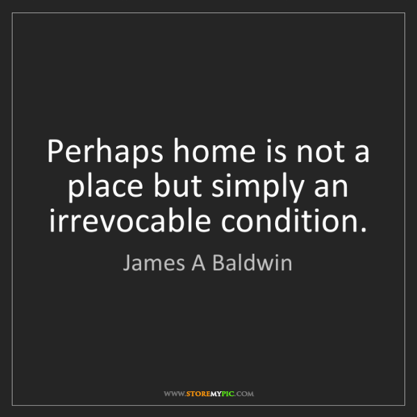 James A Baldwin: Perhaps home is not a place but simply an irrevocable...