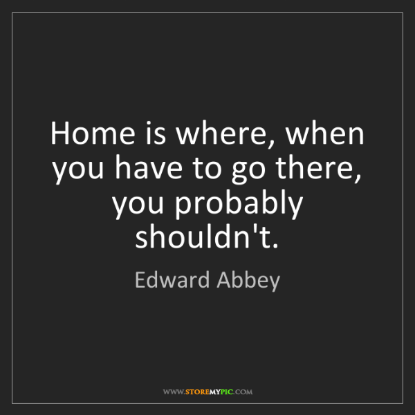 Edward Abbey: Home is where, when you have to go there, you probably...