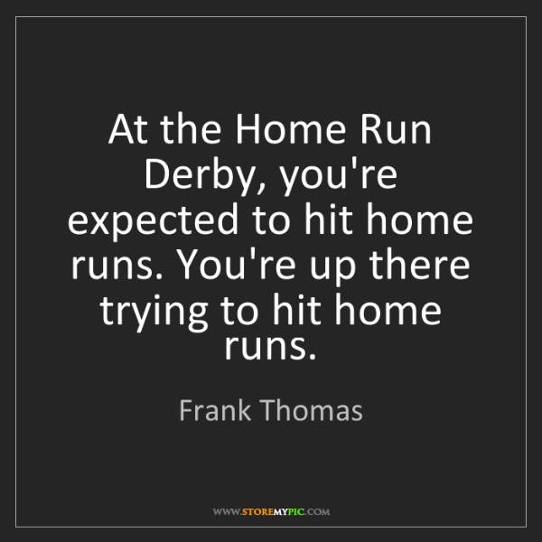 Frank Thomas: At the Home Run Derby, you're expected to hit home runs....