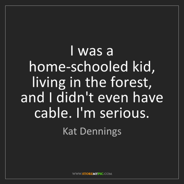 Kat Dennings: I was a home-schooled kid, living in the forest, and...
