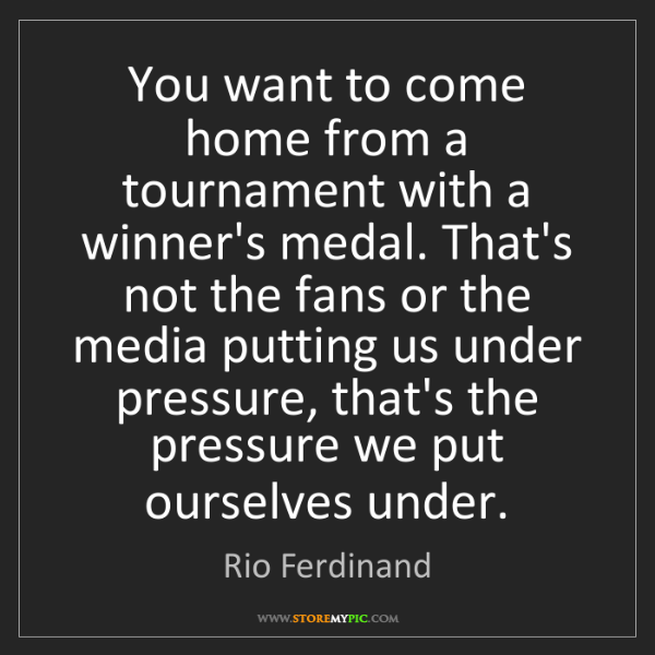Rio Ferdinand: You want to come home from a tournament with a winner's...