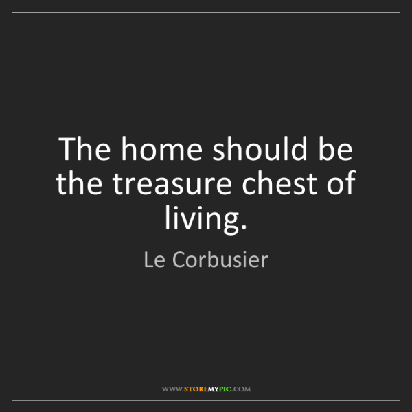 Le Corbusier: The home should be the treasure chest of living.