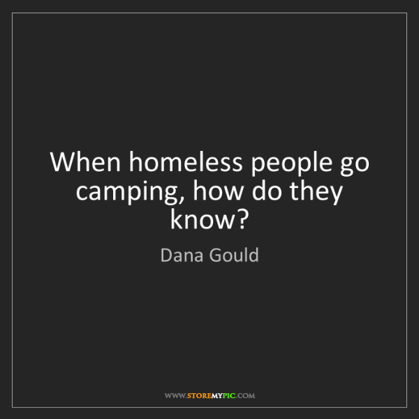 Dana Gould: When homeless people go camping, how do they know?