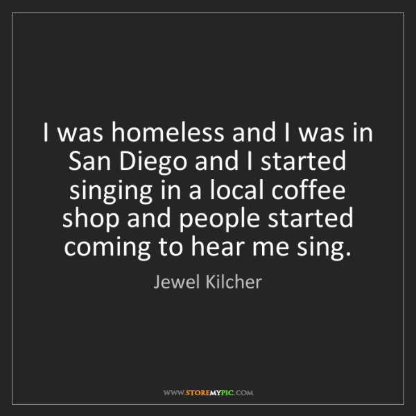 Jewel Kilcher: I was homeless and I was in San Diego and I started singing...