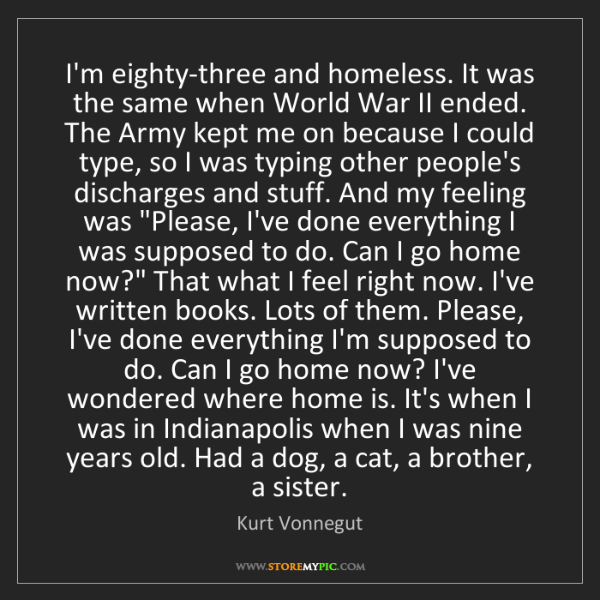 Kurt Vonnegut: I'm eighty-three and homeless. It was the same when World...