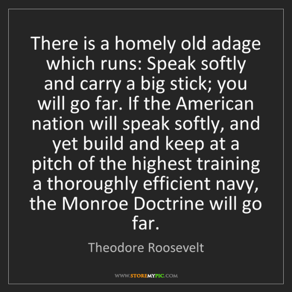 Theodore Roosevelt: There is a homely old adage which runs: Speak softly...