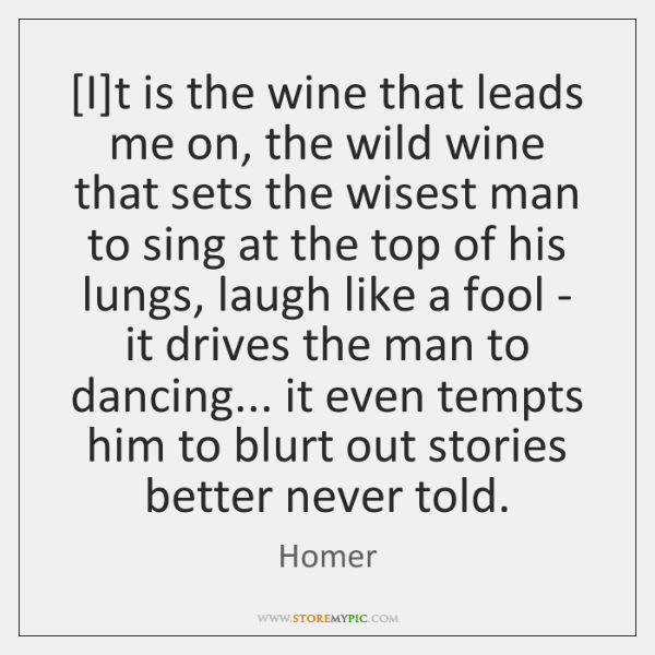 [I]t is the wine that leads me on, the wild wine ...