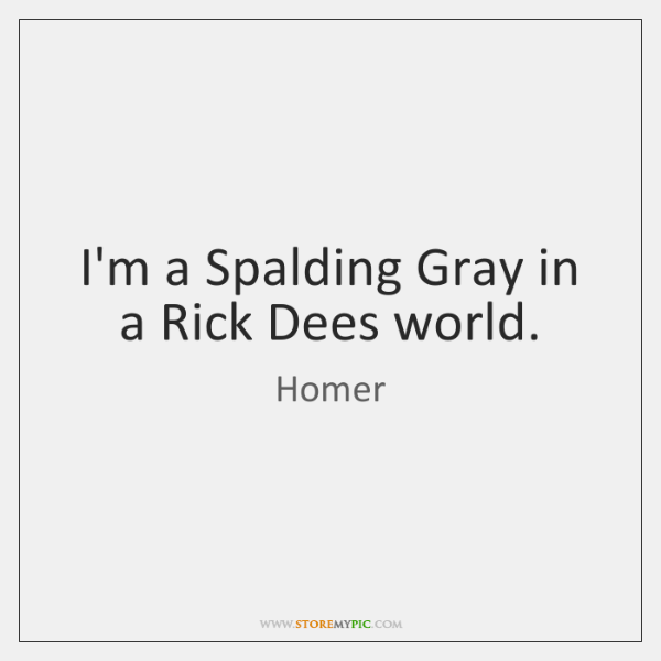 I'm a Spalding Gray in a Rick Dees world.