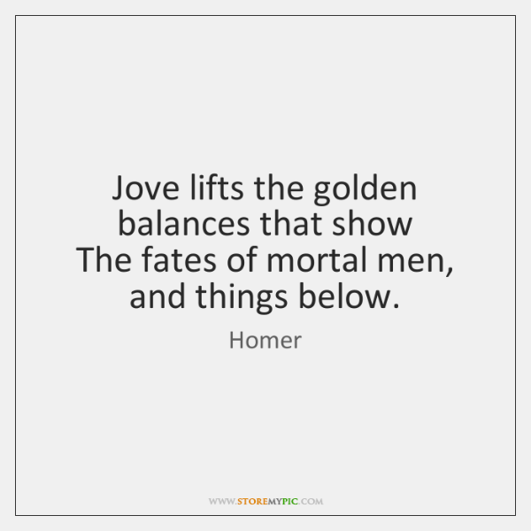 Jove lifts the golden balances that show  The fates of mortal men, ...