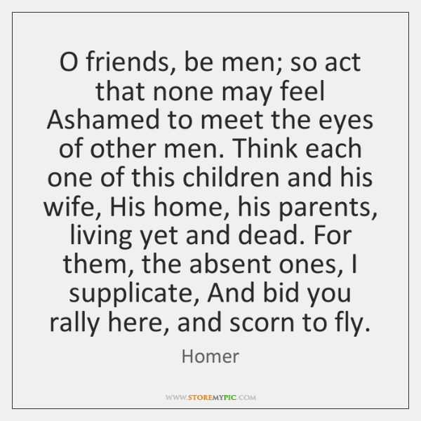 O friends, be men; so act that none may feel Ashamed to ...