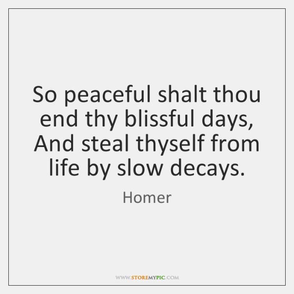 So peaceful shalt thou end thy blissful days, And steal thyself from ...
