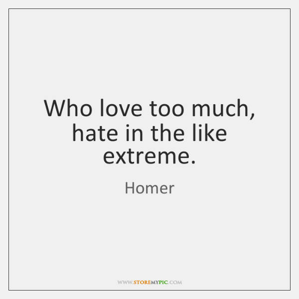 Who love too much, hate in the like extreme.