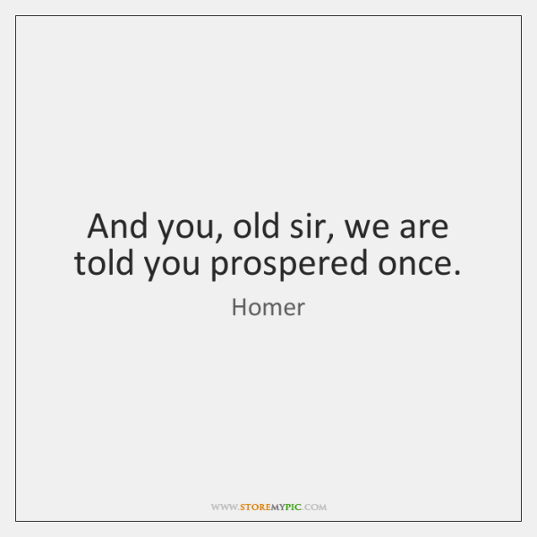And you, old sir, we are told you prospered once.