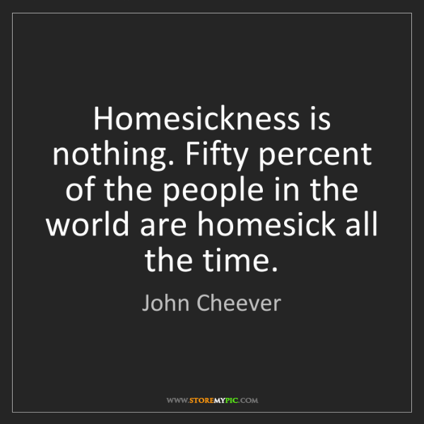 John Cheever: Homesickness is nothing. Fifty percent of the people...
