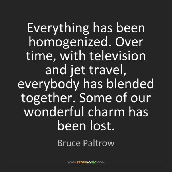 Bruce Paltrow: Everything has been homogenized. Over time, with television...