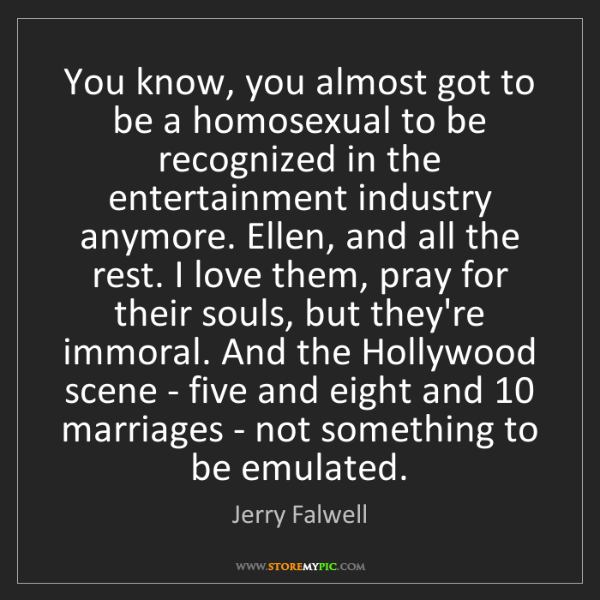 Jerry Falwell: You know, you almost got to be a homosexual to be recognized...