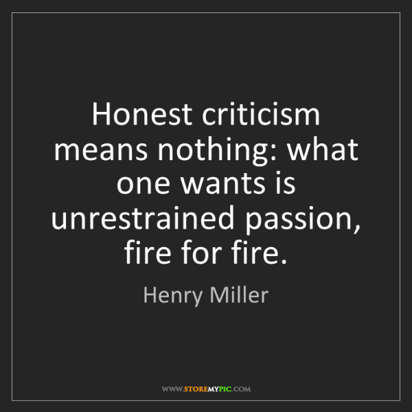 Henry Miller: Honest criticism means nothing: what one wants is unrestrained...