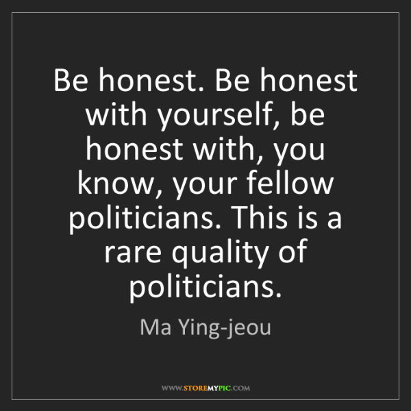 Ma Ying-jeou: Be honest. Be honest with yourself, be honest with, you...