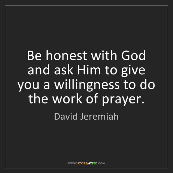 David Jeremiah: Be honest with God and ask Him to give you a willingness...
