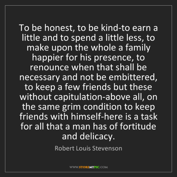 Robert Louis Stevenson: To be honest, to be kind-to earn a little and to spend...