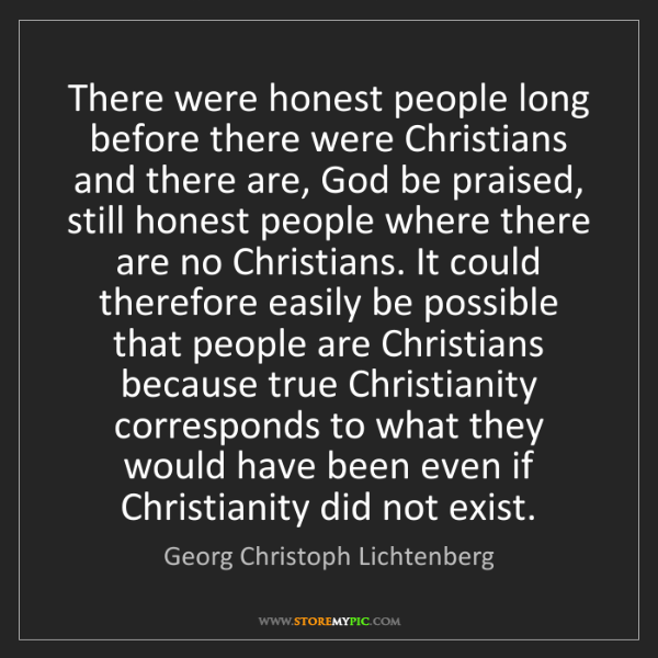 Georg Christoph Lichtenberg: There were honest people long before there were Christians...