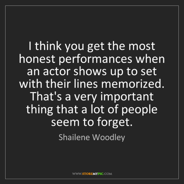 Shailene Woodley: I think you get the most honest performances when an...
