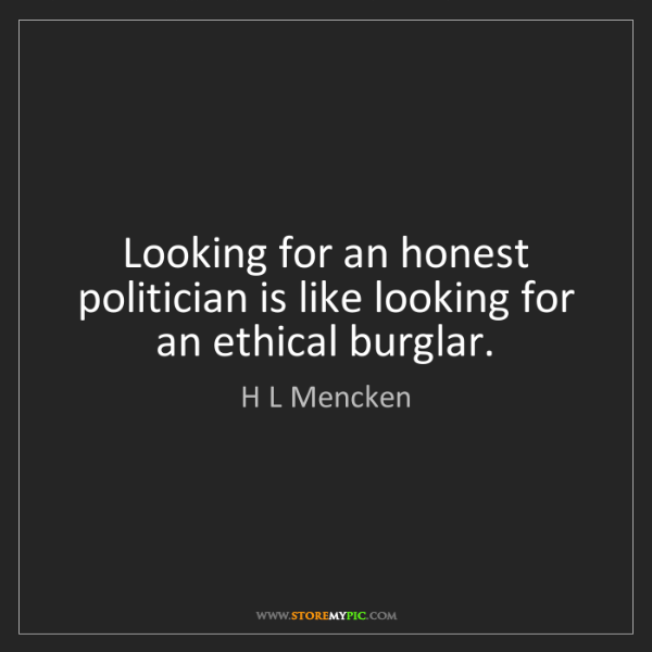 H L Mencken: Looking for an honest politician is like looking for...