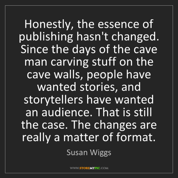 Susan Wiggs: Honestly, the essence of publishing hasn't changed. Since...