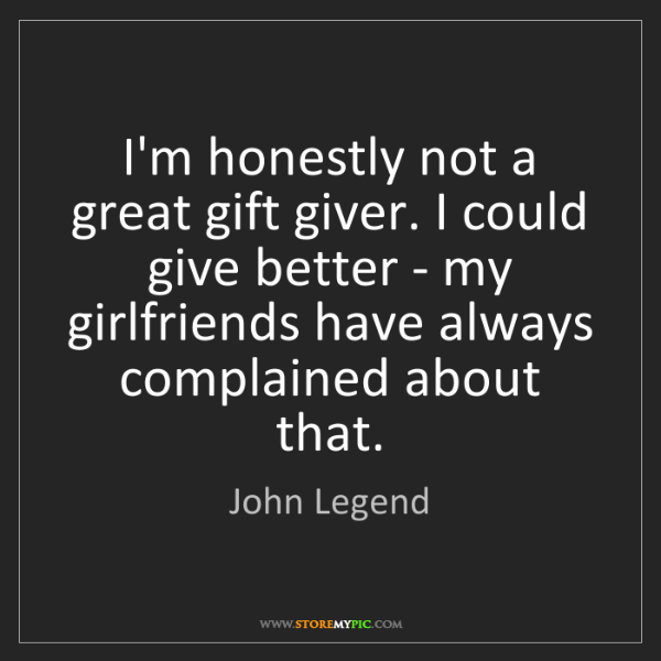 John Legend: I'm honestly not a great gift giver. I could give better...
