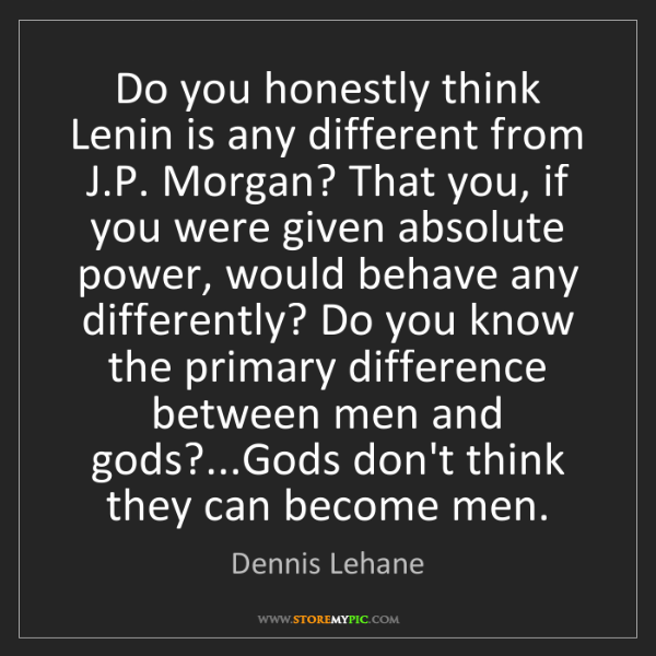Dennis Lehane: Do you honestly think Lenin is any different from J.P....