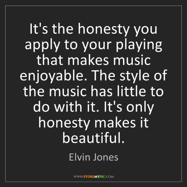 Elvin Jones: It's the honesty you apply to your playing that makes...